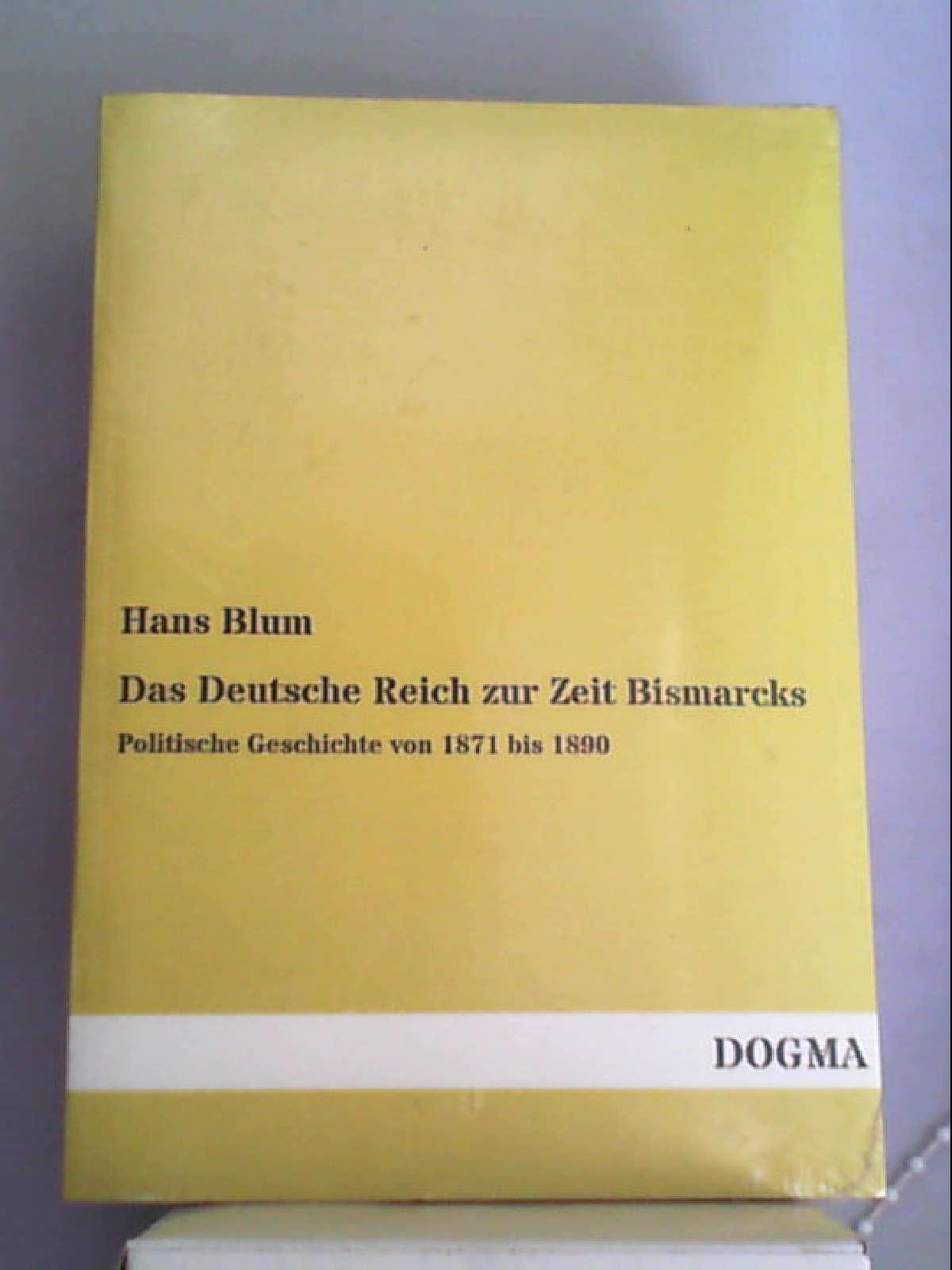 Das Deutsche Reich zur Zeit Bismarcks: Politische Geschichte von 1871 bis 1890 (Classic Reprint) [Paperback] [Mar 03, 2018] Blum, Hans - Hans Blum