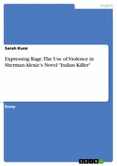 Expressing Rage. The Use of Violence in Sherman Alexies Novel Indian Killer - Sarah Kunz