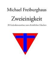 Zweieinigkeit - 30 Gedankenanstösse zum christlichen Glauben - Michael Freiburghaus