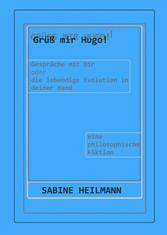 Grüß mir Hugo!: Gespräche mit dir - die lebendige Evolution in deiner Hand - eine philosophische Betrachtung Sabine Heilmann Author