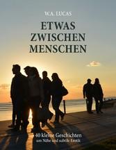 Etwas zwischen Menschen - 40 kleine Geschichten um Nähe und subtile Erotik - Werner Albert Lucas