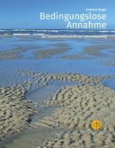 Bedingungslose Annahme - Die Transformationskraft der Lebensbejahung - Andreas Nager