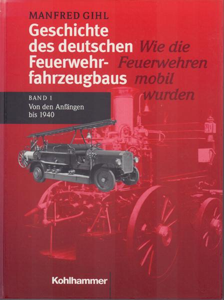 Geschichte des deutschen Feuerwehrfahrzeugbaus - Band 1: Von den Anfängen bis 1940 - Gihl, Manfred